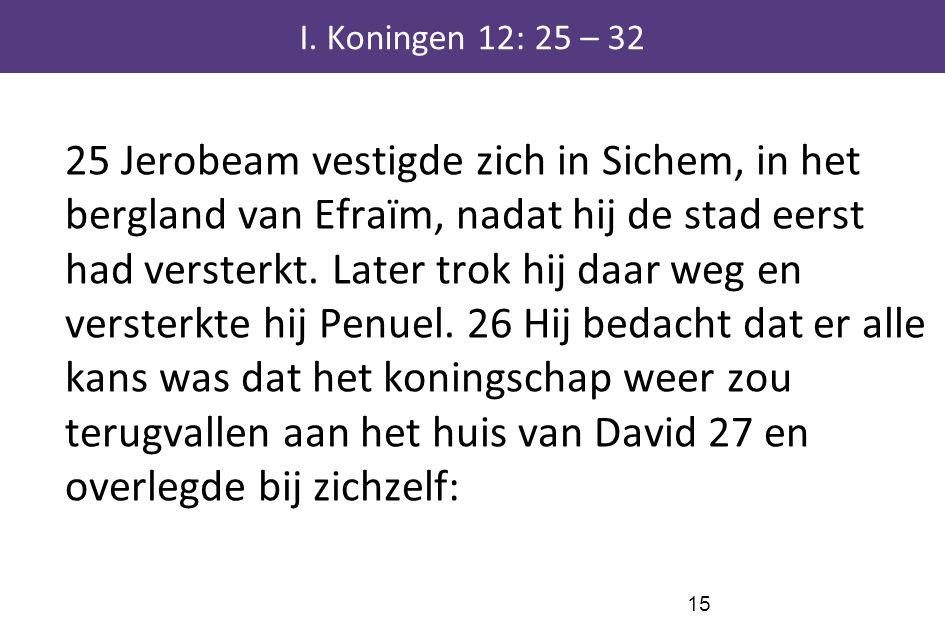 15 I. Koningen 12: 25 – 32 25 Jerobeam vestigde zich in Sichem, in het bergland van Efraïm, nadat hij de stad eerst had versterkt. Later trok hij daar