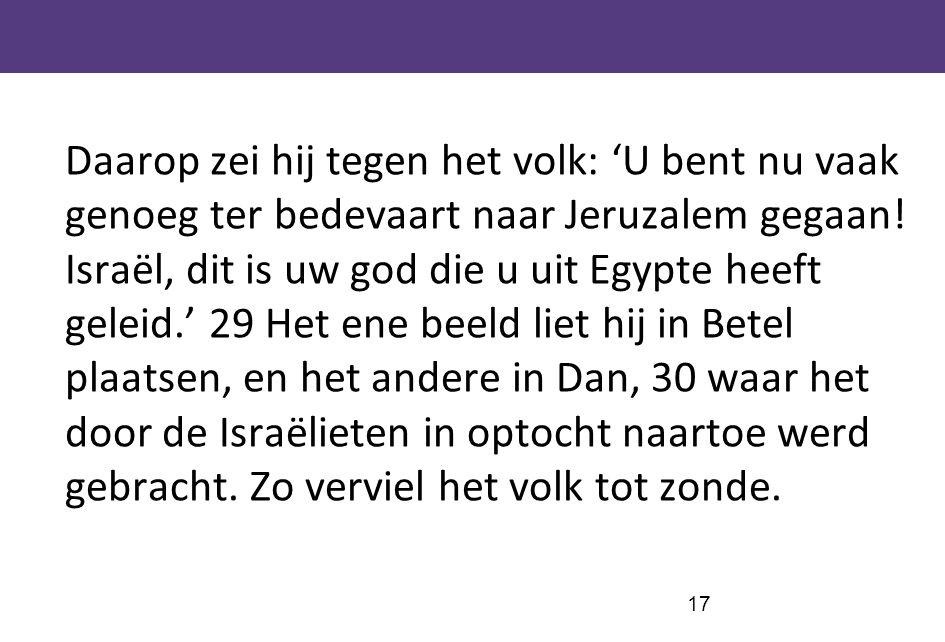 17 Daarop zei hij tegen het volk: 'U bent nu vaak genoeg ter bedevaart naar Jeruzalem gegaan! Israël, dit is uw god die u uit Egypte heeft geleid.' 29
