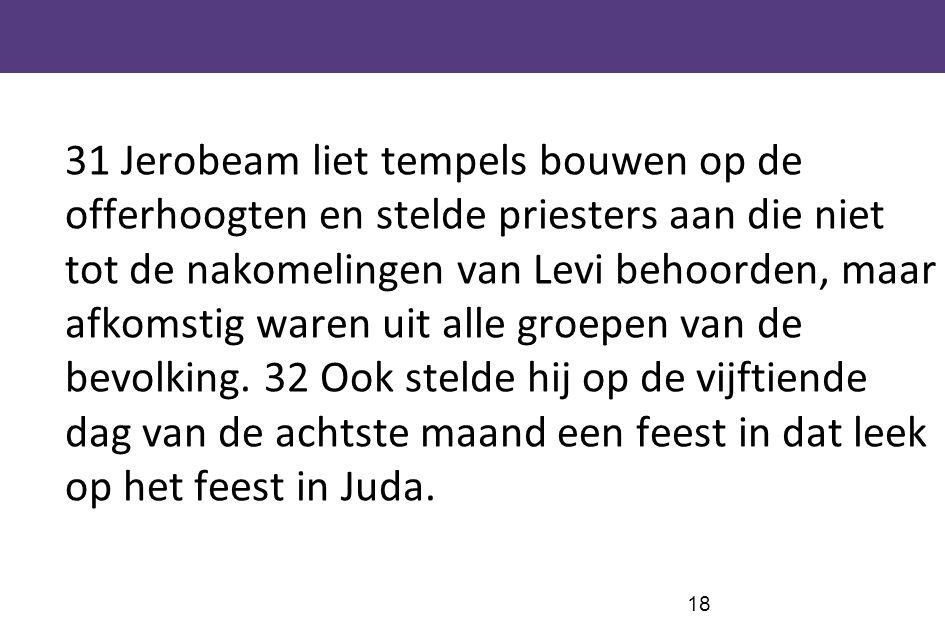 18 31 Jerobeam liet tempels bouwen op de offerhoogten en stelde priesters aan die niet tot de nakomelingen van Levi behoorden, maar afkomstig waren ui