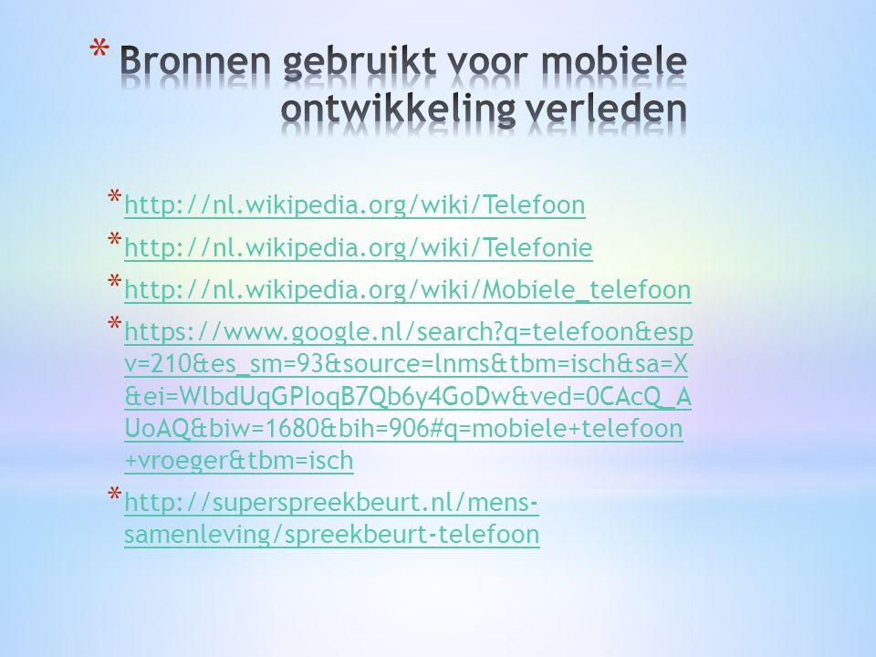* http://nl.wikipedia.org/wiki/Telefoon http://nl.wikipedia.org/wiki/Telefoon * http://nl.wikipedia.org/wiki/Telefonie http://nl.wikipedia.org/wiki/Telefonie * http://nl.wikipedia.org/wiki/Mobiele_telefoon http://nl.wikipedia.org/wiki/Mobiele_telefoon * https://www.google.nl/search q=telefoon&esp v=210&es_sm=93&source=lnms&tbm=isch&sa=X &ei=WlbdUqGPIoqB7Qb6y4GoDw&ved=0CAcQ_A UoAQ&biw=1680&bih=906#q=mobiele+telefoon +vroeger&tbm=isch https://www.google.nl/search q=telefoon&esp v=210&es_sm=93&source=lnms&tbm=isch&sa=X &ei=WlbdUqGPIoqB7Qb6y4GoDw&ved=0CAcQ_A UoAQ&biw=1680&bih=906#q=mobiele+telefoon +vroeger&tbm=isch * http://superspreekbeurt.nl/mens- samenleving/spreekbeurt-telefoon http://superspreekbeurt.nl/mens- samenleving/spreekbeurt-telefoon