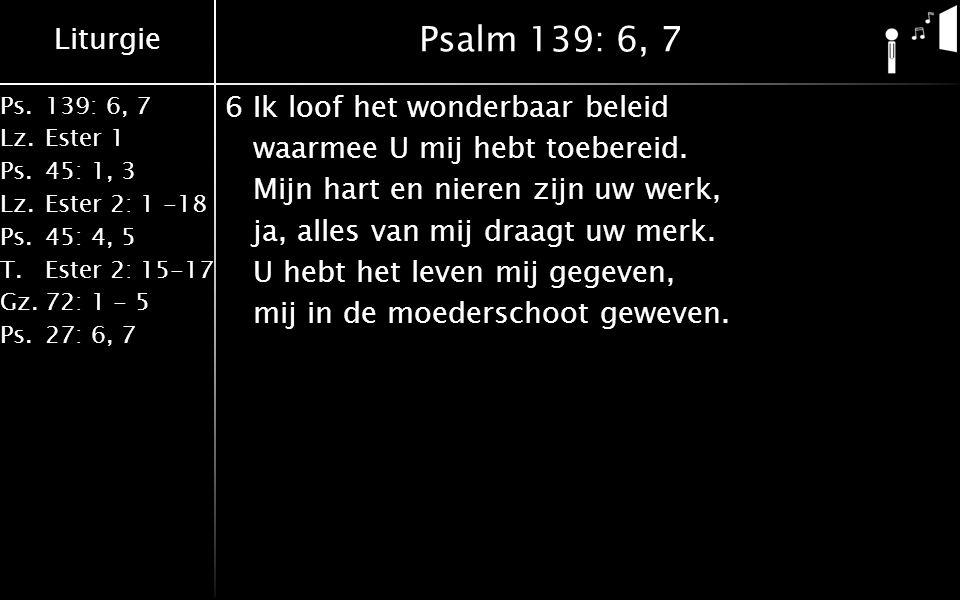 Liturgie Ps.139: 6, 7 Lz.Ester 1 Ps.45: 1, 3 Lz.Ester 2: 1 -18 Ps.45: 4, 5 T.Ester 2: 15-17 Gz.72: 1 - 5 Ps.27: 6, 7 Psalm 139: 6, 7 6Ik loof het wonderbaar beleid waarmee U mij hebt toebereid.