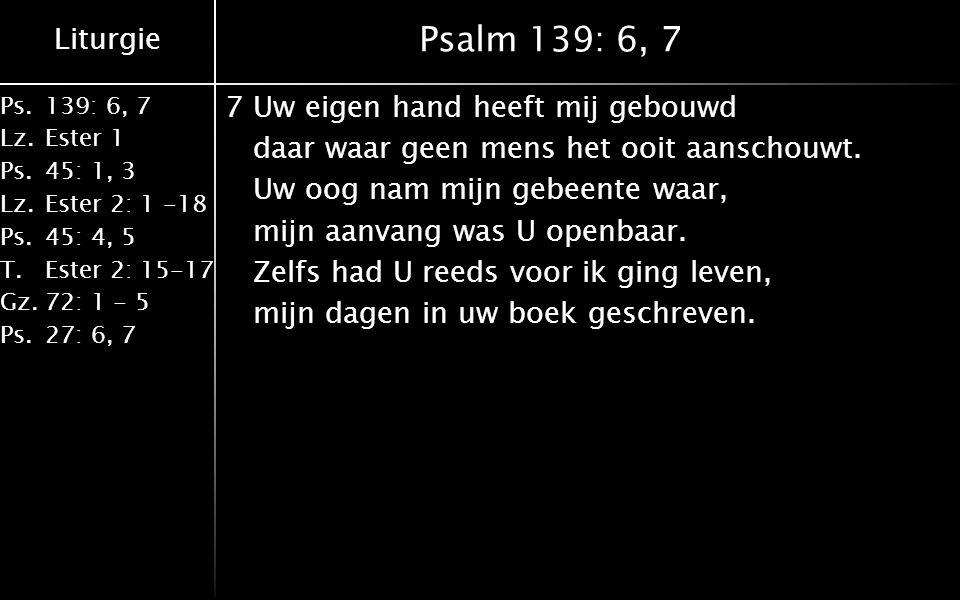 Liturgie Ps.139: 6, 7 Lz.Ester 1 Ps.45: 1, 3 Lz.Ester 2: 1 -18 Ps.45: 4, 5 T.Ester 2: 15-17 Gz.72: 1 - 5 Ps.27: 6, 7 Psalm 139: 6, 7 7Uw eigen hand heeft mij gebouwd daar waar geen mens het ooit aanschouwt.