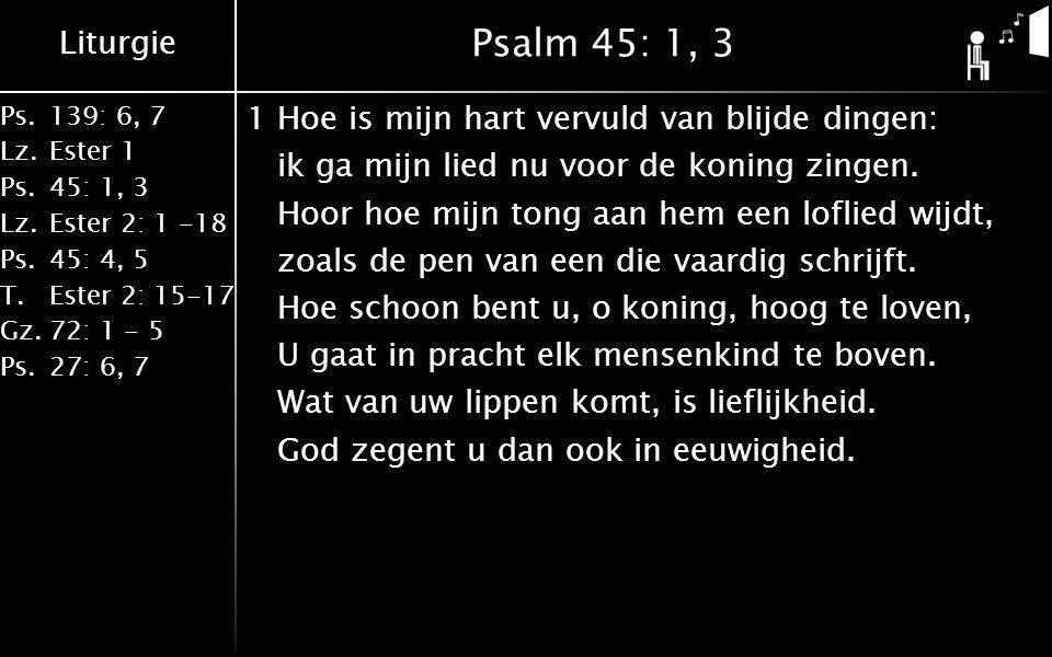 Liturgie Ps.139: 6, 7 Lz.Ester 1 Ps.45: 1, 3 Lz.Ester 2: 1 -18 Ps.45: 4, 5 T.Ester 2: 15-17 Gz.72: 1 - 5 Ps.27: 6, 7 Psalm 45: 1, 3 1Hoe is mijn hart vervuld van blijde dingen: ik ga mijn lied nu voor de koning zingen.