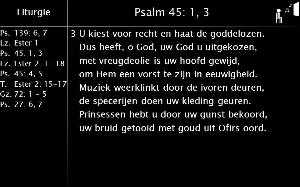 Liturgie Ps.139: 6, 7 Lz.Ester 1 Ps.45: 1, 3 Lz.Ester 2: 1 -18 Ps.45: 4, 5 T.Ester 2: 15-17 Gz.72: 1 - 5 Ps.27: 6, 7 Psalm 45: 1, 3 3U kiest voor recht en haat de goddelozen.