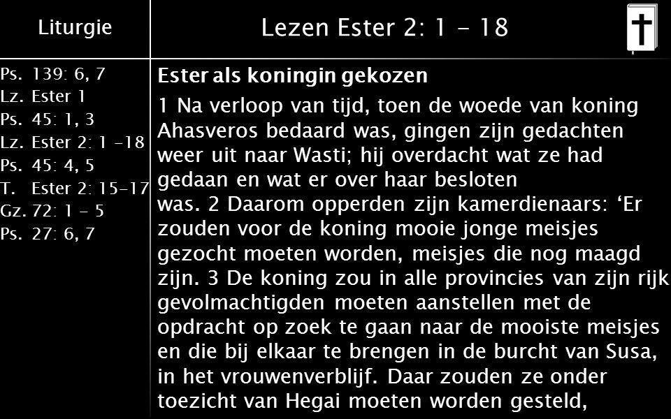 Liturgie Ps.139: 6, 7 Lz.Ester 1 Ps.45: 1, 3 Lz.Ester 2: 1 -18 Ps.45: 4, 5 T.Ester 2: 15-17 Gz.72: 1 - 5 Ps.27: 6, 7 Lezen Ester 2: 1 - 18 Ester als koningin gekozen 1 Na verloop van tijd, toen de woede van koning Ahasveros bedaard was, gingen zijn gedachten weer uit naar Wasti; hij overdacht wat ze had gedaan en wat er over haar besloten was.