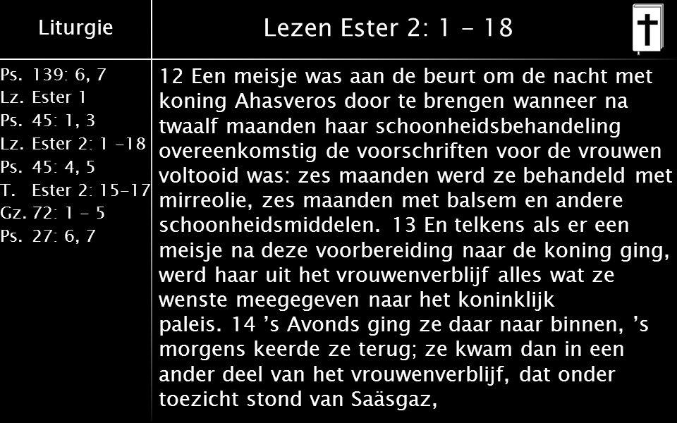 Liturgie Ps.139: 6, 7 Lz.Ester 1 Ps.45: 1, 3 Lz.Ester 2: 1 -18 Ps.45: 4, 5 T.Ester 2: 15-17 Gz.72: 1 - 5 Ps.27: 6, 7 Lezen Ester 2: 1 - 18 12 Een meisje was aan de beurt om de nacht met koning Ahasveros door te brengen wanneer na twaalf maanden haar schoonheidsbehandeling overeenkomstig de voorschriften voor de vrouwen voltooid was: zes maanden werd ze behandeld met mirreolie, zes maanden met balsem en andere schoonheidsmiddelen.