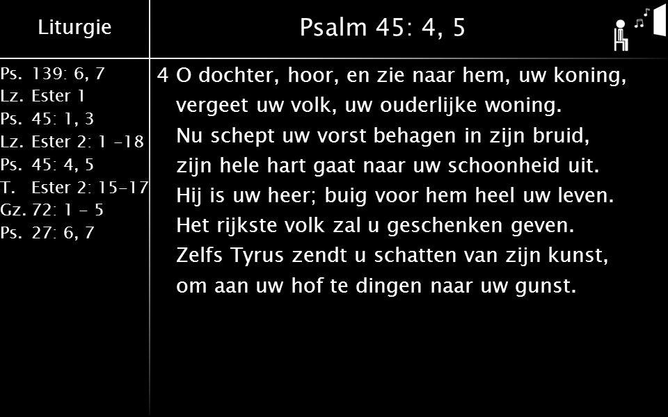 Liturgie Ps.139: 6, 7 Lz.Ester 1 Ps.45: 1, 3 Lz.Ester 2: 1 -18 Ps.45: 4, 5 T.Ester 2: 15-17 Gz.72: 1 - 5 Ps.27: 6, 7 Psalm 45: 4, 5 4O dochter, hoor, en zie naar hem, uw koning, vergeet uw volk, uw ouderlijke woning.