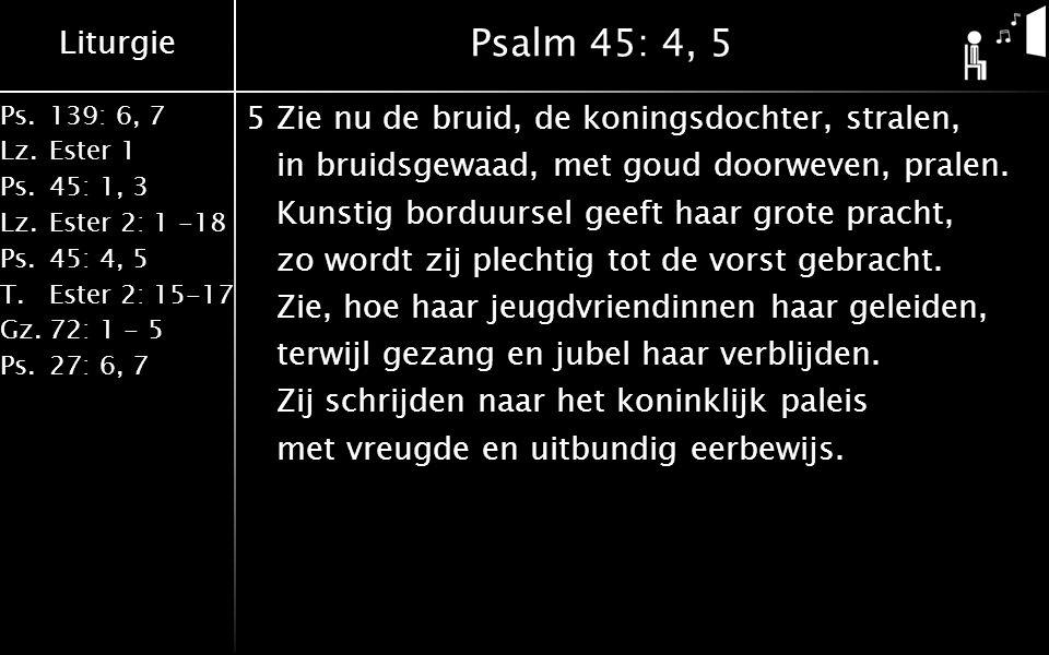 Liturgie Ps.139: 6, 7 Lz.Ester 1 Ps.45: 1, 3 Lz.Ester 2: 1 -18 Ps.45: 4, 5 T.Ester 2: 15-17 Gz.72: 1 - 5 Ps.27: 6, 7 Psalm 45: 4, 5 5Zie nu de bruid, de koningsdochter, stralen, in bruidsgewaad, met goud doorweven, pralen.