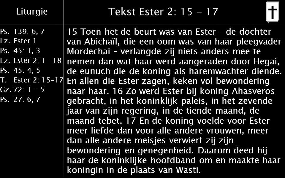 Liturgie Ps.139: 6, 7 Lz.Ester 1 Ps.45: 1, 3 Lz.Ester 2: 1 -18 Ps.45: 4, 5 T.Ester 2: 15-17 Gz.72: 1 - 5 Ps.27: 6, 7 Tekst Ester 2: 15 - 17 15 Toen het de beurt was van Ester – de dochter van Abichaïl, die een oom was van haar pleegvader Mordechai – verlangde zij niets anders mee te nemen dan wat haar werd aangeraden door Hegai, de eunuch die de koning als haremwachter diende.