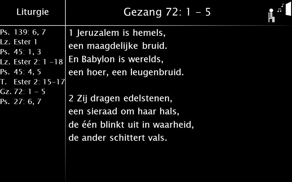 Liturgie Ps.139: 6, 7 Lz.Ester 1 Ps.45: 1, 3 Lz.Ester 2: 1 -18 Ps.45: 4, 5 T.Ester 2: 15-17 Gz.72: 1 - 5 Ps.27: 6, 7 Gezang 72: 1 - 5 1 Jeruzalem is hemels, een maagdelijke bruid.