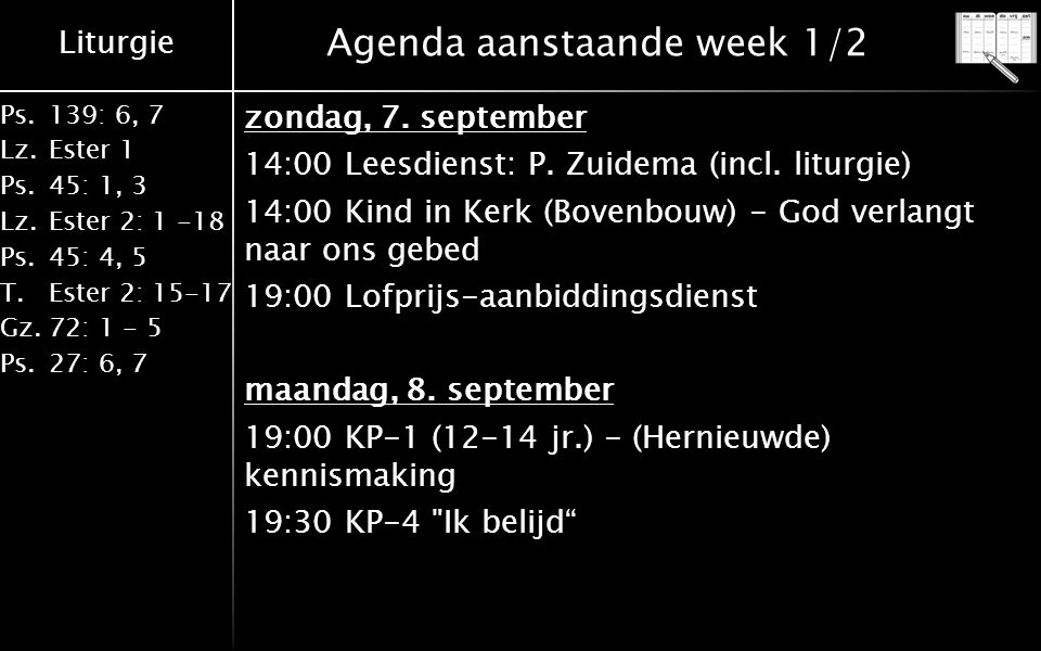 Liturgie Ps.139: 6, 7 Lz.Ester 1 Ps.45: 1, 3 Lz.Ester 2: 1 -18 Ps.45: 4, 5 T.Ester 2: 15-17 Gz.72: 1 - 5 Ps.27: 6, 7 Agenda aanstaande week 1/2 zondag, 7.