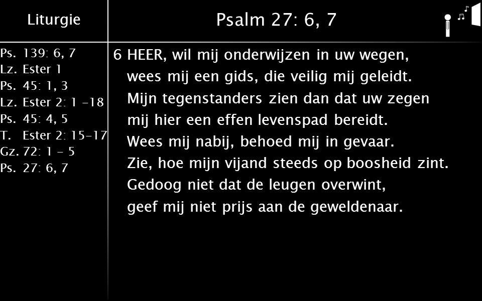 Liturgie Ps.139: 6, 7 Lz.Ester 1 Ps.45: 1, 3 Lz.Ester 2: 1 -18 Ps.45: 4, 5 T.Ester 2: 15-17 Gz.72: 1 - 5 Ps.27: 6, 7 Psalm 27: 6, 7 6HEER, wil mij onderwijzen in uw wegen, wees mij een gids, die veilig mij geleidt.