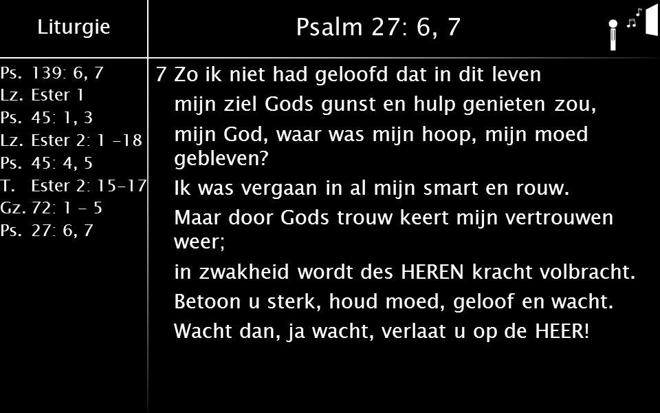 Liturgie Ps.139: 6, 7 Lz.Ester 1 Ps.45: 1, 3 Lz.Ester 2: 1 -18 Ps.45: 4, 5 T.Ester 2: 15-17 Gz.72: 1 - 5 Ps.27: 6, 7 Psalm 27: 6, 7 7Zo ik niet had geloofd dat in dit leven mijn ziel Gods gunst en hulp genieten zou, mijn God, waar was mijn hoop, mijn moed gebleven.