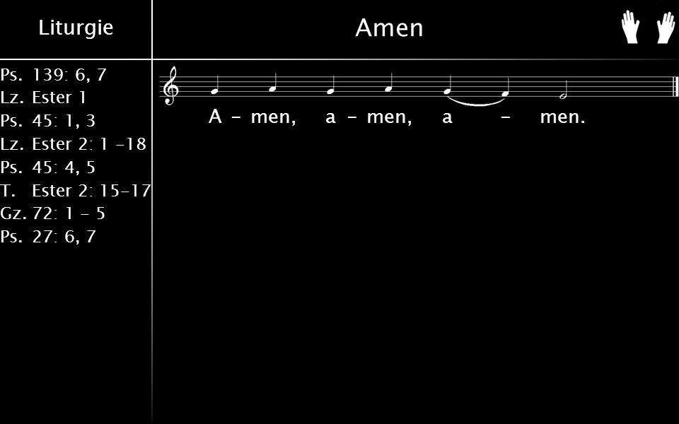 Liturgie Ps.139: 6, 7 Lz.Ester 1 Ps.45: 1, 3 Lz.Ester 2: 1 -18 Ps.45: 4, 5 T.Ester 2: 15-17 Gz.72: 1 - 5 Ps.27: 6, 7 Amen A-men, a-men, a-men.