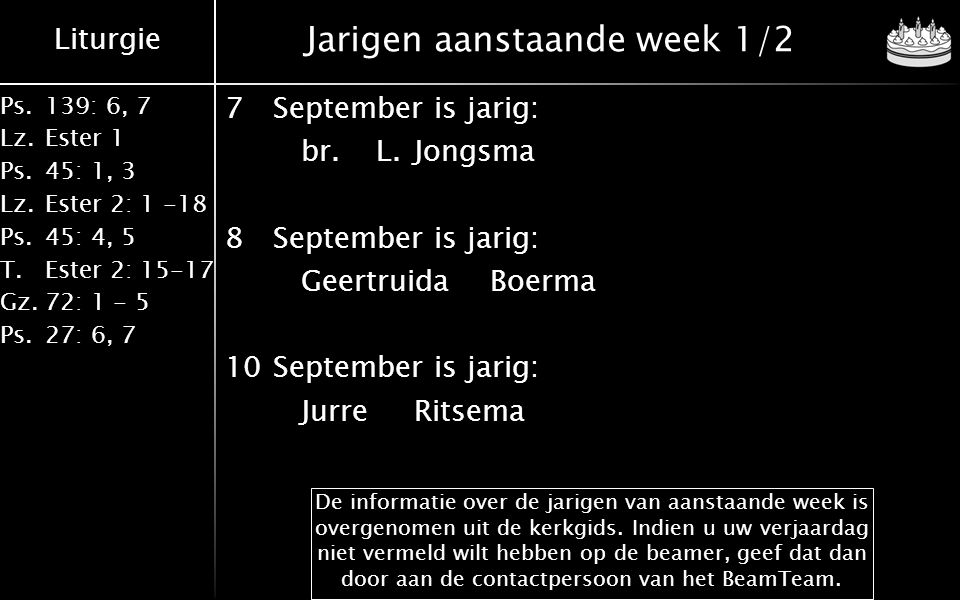 Liturgie Ps.139: 6, 7 Lz.Ester 1 Ps.45: 1, 3 Lz.Ester 2: 1 -18 Ps.45: 4, 5 T.Ester 2: 15-17 Gz.72: 1 - 5 Ps.27: 6, 7 Jarigen aanstaande week 1/2 7September is jarig: br.L.Jongsma 8September is jarig: GeertruidaBoerma 10September is jarig: JurreRitsema De informatie over de jarigen van aanstaande week is overgenomen uit de kerkgids.