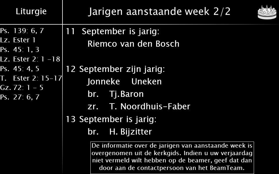 Liturgie Ps.139: 6, 7 Lz.Ester 1 Ps.45: 1, 3 Lz.Ester 2: 1 -18 Ps.45: 4, 5 T.Ester 2: 15-17 Gz.72: 1 - 5 Ps.27: 6, 7 Jarigen aanstaande week 2/2 11 September is jarig: Riemcovan den Bosch 12September zijn jarig: JonnekeUneken br.Tj.Baron zr.T.Noordhuis-Faber 13September is jarig: br.H.Bijzitter De informatie over de jarigen van aanstaande week is overgenomen uit de kerkgids.