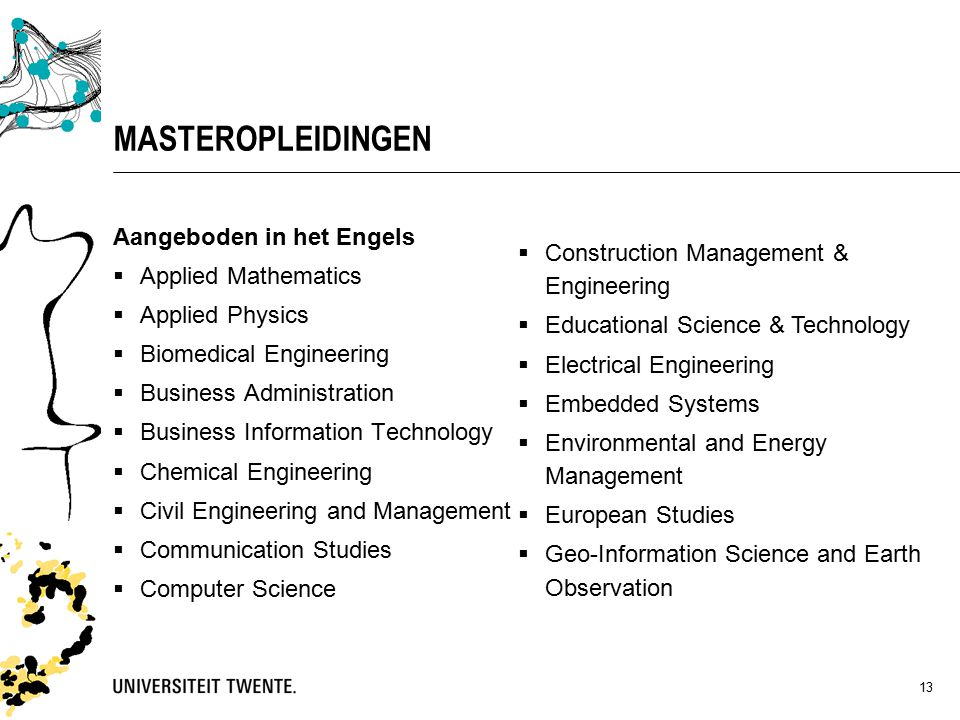 13 MASTEROPLEIDINGEN Aangeboden in het Engels  Applied Mathematics  Applied Physics  Biomedical Engineering  Business Administration  Business Information Technology  Chemical Engineering  Civil Engineering and Management  Communication Studies  Computer Science  Construction Management & Engineering  Educational Science & Technology  Electrical Engineering  Embedded Systems  Environmental and Energy Management  European Studies  Geo-Information Science and Earth Observation