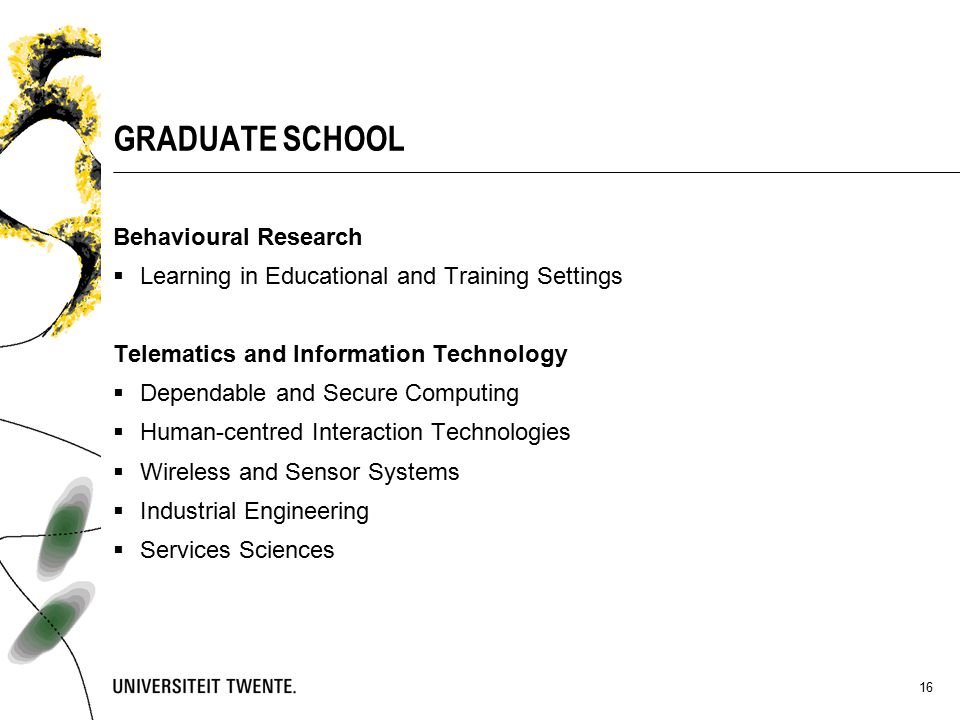 16 GRADUATE SCHOOL Behavioural Research  Learning in Educational and Training Settings Telematics and Information Technology  Dependable and Secure Computing  Human-centred Interaction Technologies  Wireless and Sensor Systems  Industrial Engineering  Services Sciences