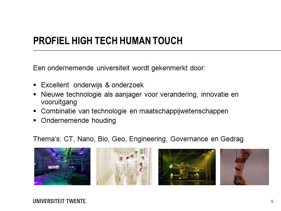 Een ondernemende universiteit wordt gekenmerkt door:  Excellent onderwijs & onderzoek  Nieuwe technologie als aanjager voor verandering, innovatie en vooruitgang  Combinatie van technologie en maatschappijwetenschappen  Ondernemende houding Thema's: CT, Nano, Bio, Geo, Engineering, Governance en Gedrag 5 PROFIEL HIGH TECH HUMAN TOUCH
