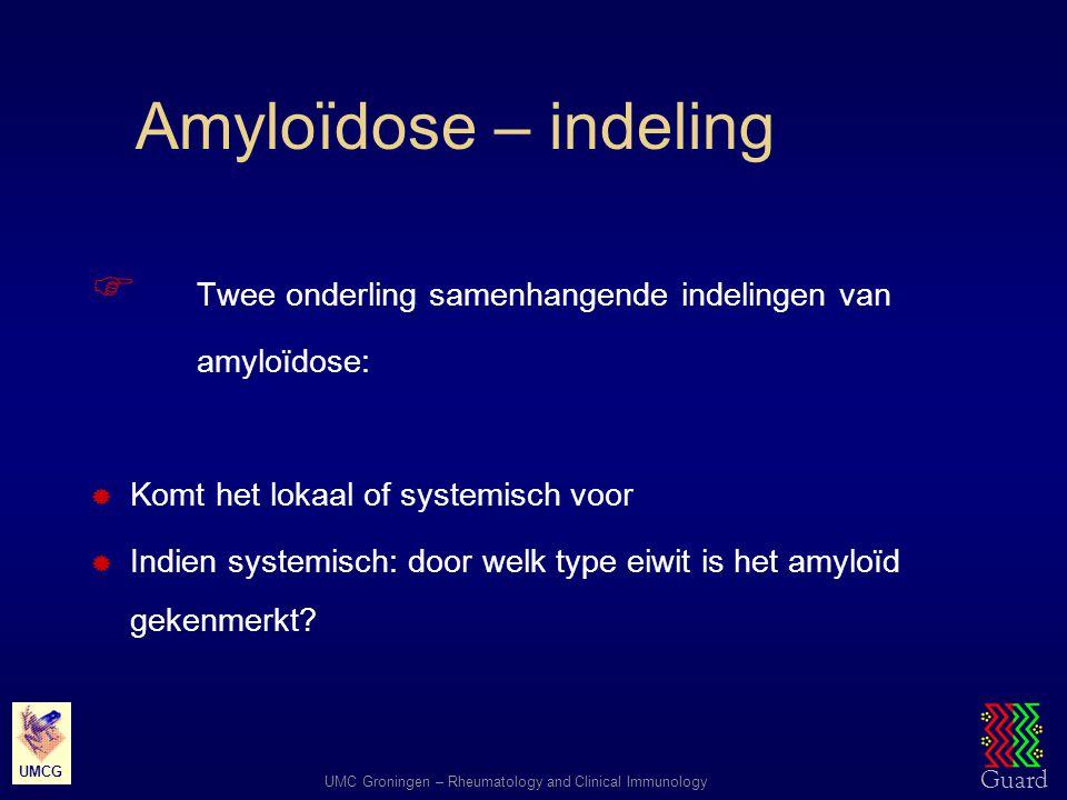 Guard UMC Groningen – Rheumatology and Clinical Immunology UMCG Amyloïdose – indeling  Twee onderling samenhangende indelingen van amyloïdose:  Komt