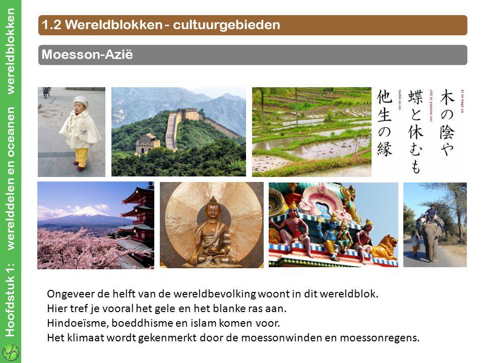 Hoofdstuk 1: werelddelen en oceanen wereldblokken 1.2 Wereldblokken - cultuurgebieden Moesson-Azië Ongeveer de helft van de wereldbevolking woont in d