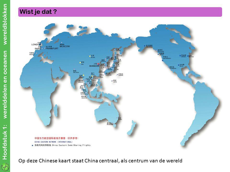 Hoofdstuk 1: werelddelen en oceanen wereldblokken Wist je dat ? Op deze Chinese kaart staat China centraal, als centrum van de wereld