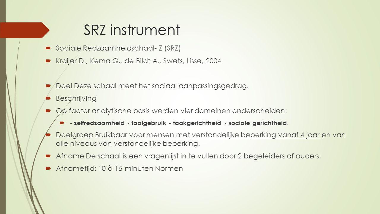 SRZ instrument  Sociale Redzaamheidschaal- Z (SRZ)  Kraijer D., Kema G., de Bildt A., Swets, Lisse, 2004  Doel Deze schaal meet het sociaal aanpass