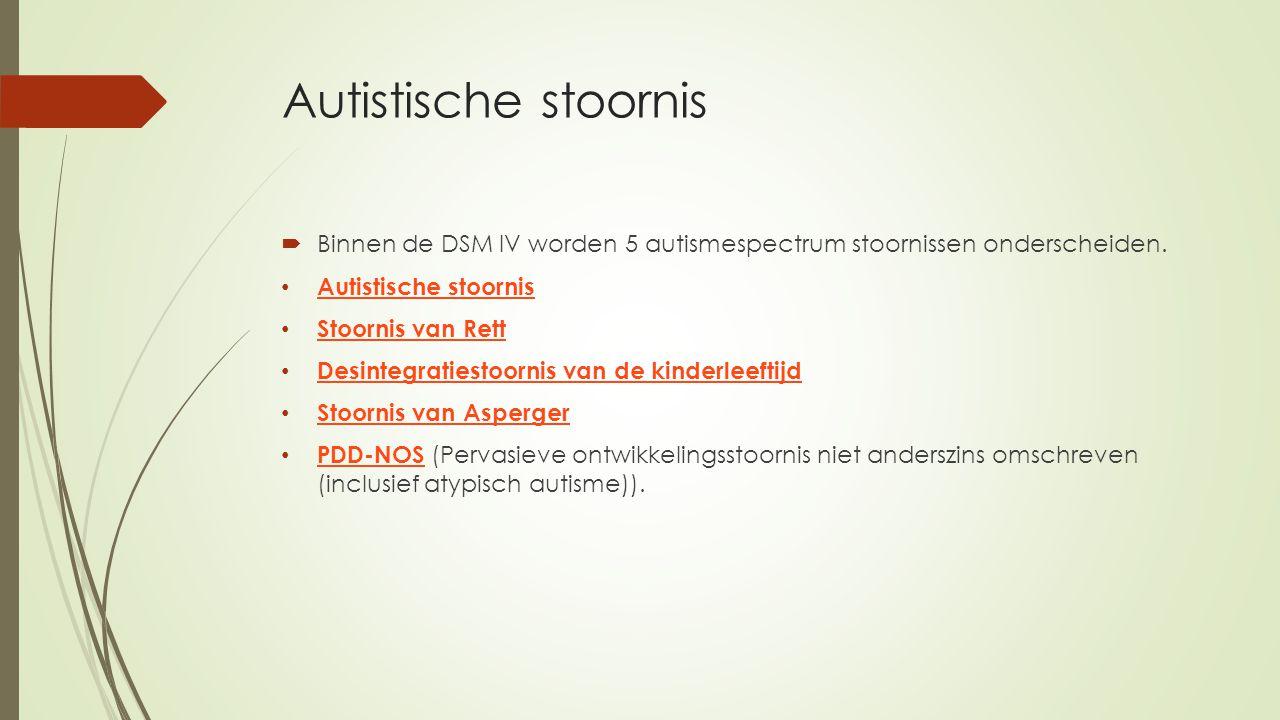 Autistische stoornis  Binnen de DSM IV worden 5 autismespectrum stoornissen onderscheiden. Autistische stoornis Stoornis van Rett Desintegratiestoorn