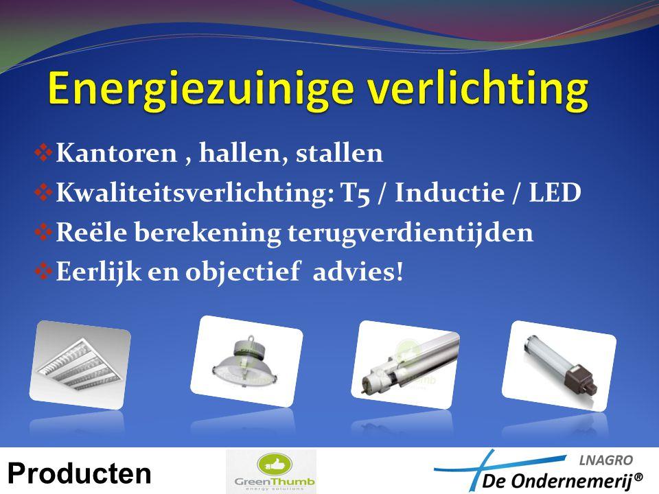  Kantoren, hallen, stallen  Kwaliteitsverlichting: T5 / Inductie / LED  Reële berekening terugverdientijden  Eerlijk en objectief advies! Producte