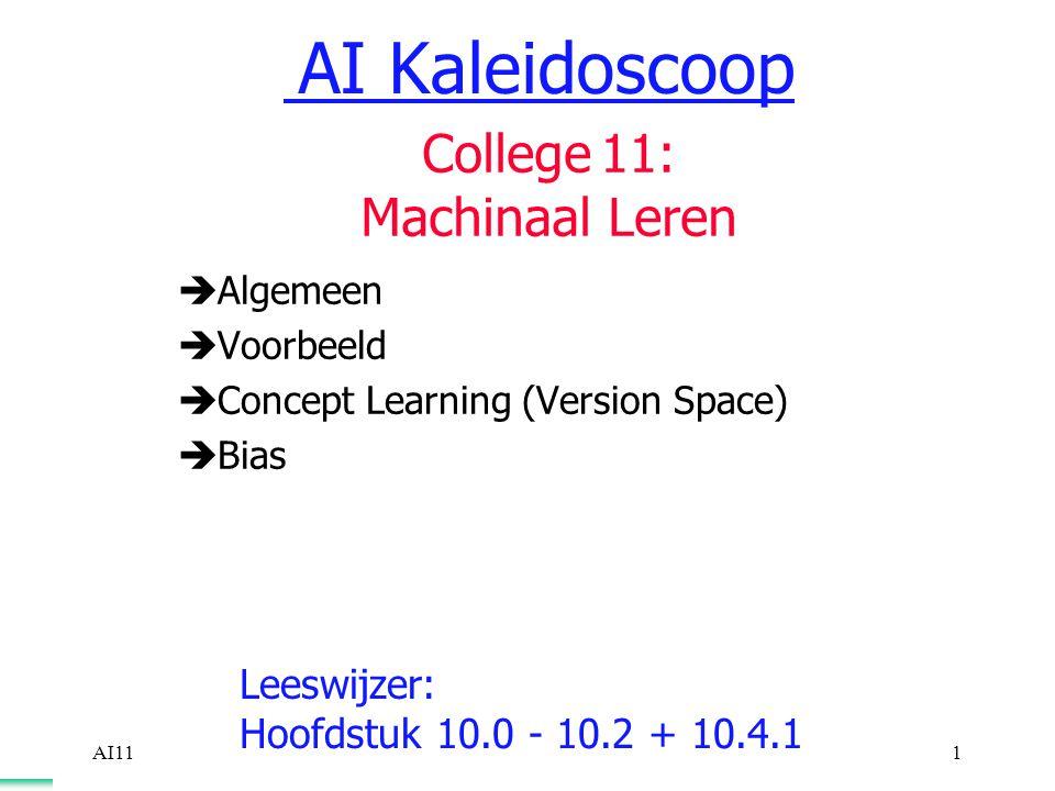 AI111  Algemeen  Voorbeeld  Concept Learning (Version Space)  Bias Leeswijzer: Hoofdstuk 10.0 - 10.2 + 10.4.1 AI Kaleidoscoop College 11: Machinaal Leren
