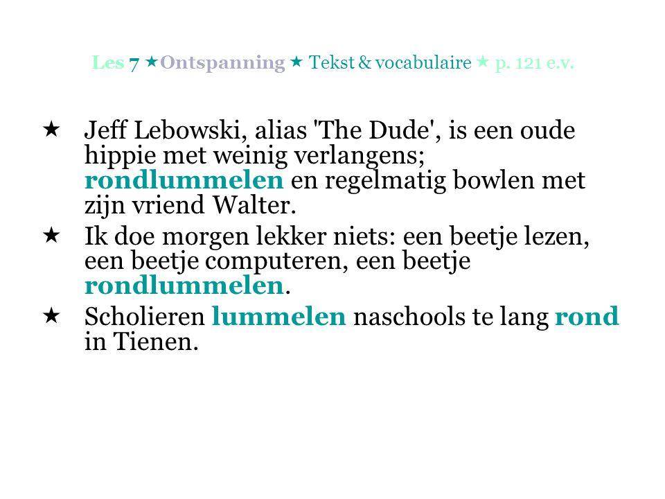 Les 7  Ontspanning  Tekst & vocabulaire  p. 121 e.v.  Jeff Lebowski, alias 'The Dude', is een oude hippie met weinig verlangens; rondlummelen en r