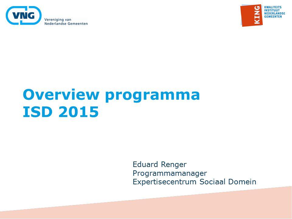 Overview programma ISD 2015 Eduard Renger Programmamanager Expertisecentrum Sociaal Domein