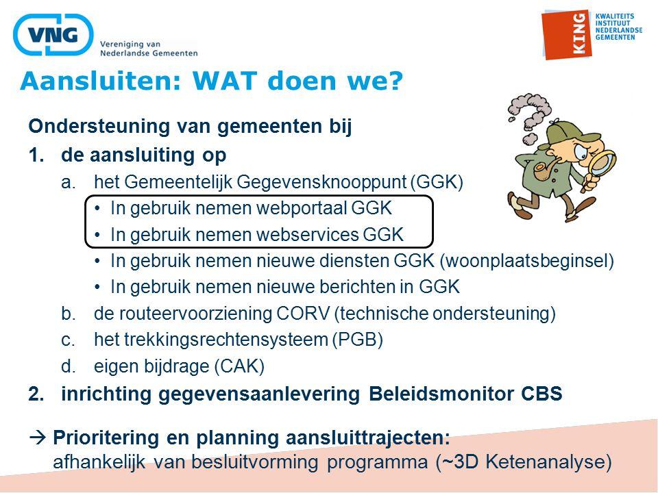 Ondersteuning van gemeenten bij 1.de aansluiting op a.het Gemeentelijk Gegevensknooppunt (GGK) In gebruik nemen webportaal GGK In gebruik nemen webservices GGK In gebruik nemen nieuwe diensten GGK (woonplaatsbeginsel) In gebruik nemen nieuwe berichten in GGK b.de routeervoorziening CORV (technische ondersteuning) c.het trekkingsrechtensysteem (PGB) d.eigen bijdrage (CAK) 2.inrichting gegevensaanlevering Beleidsmonitor CBS  Prioritering en planning aansluittrajecten: afhankelijk van besluitvorming programma (~3D Ketenanalyse) Aansluiten: WAT doen we?