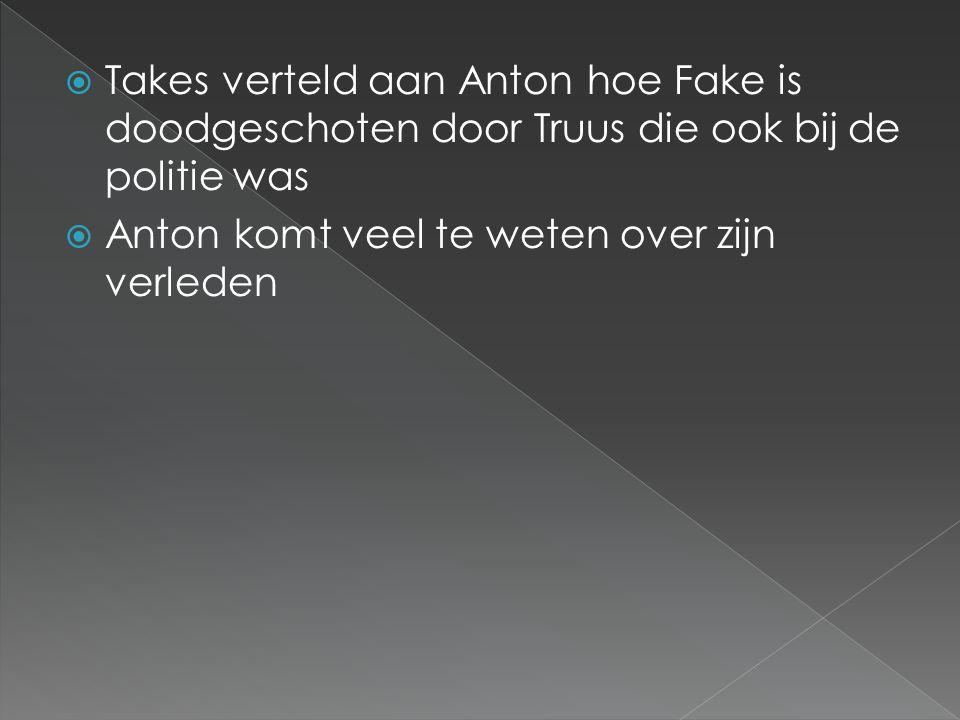  Takes verteld aan Anton hoe Fake is doodgeschoten door Truus die ook bij de politie was  Anton komt veel te weten over zijn verleden