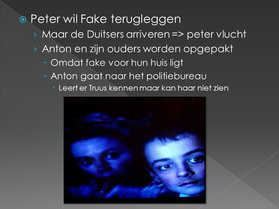  Peter wil Fake terugleggen › Maar de Duitsers arriveren => peter vlucht › Anton en zijn ouders worden opgepakt  Omdat fake voor hun huis ligt  Anton gaat naar het politiebureau  Leert er Truus kennen maar kan haar niet zien
