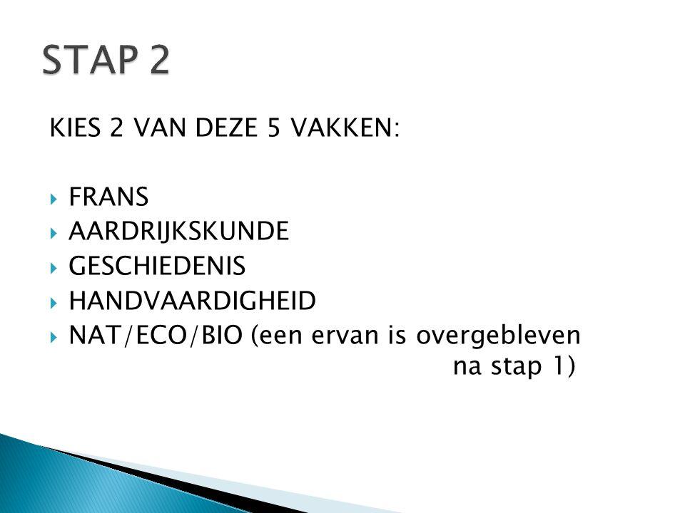 KIES 2 VAN DEZE 5 VAKKEN:  FRANS  AARDRIJKSKUNDE  GESCHIEDENIS  HANDVAARDIGHEID  NAT/ECO/BIO (een ervan is overgebleven na stap 1)