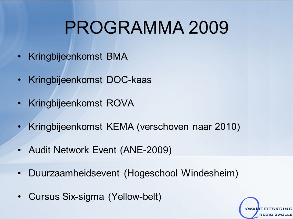 PROGRAMMA 2009 Kringbijeenkomst BMA Kringbijeenkomst DOC-kaas Kringbijeenkomst ROVA Kringbijeenkomst KEMA (verschoven naar 2010) Audit Network Event (ANE-2009) Duurzaamheidsevent (Hogeschool Windesheim) Cursus Six-sigma (Yellow-belt)