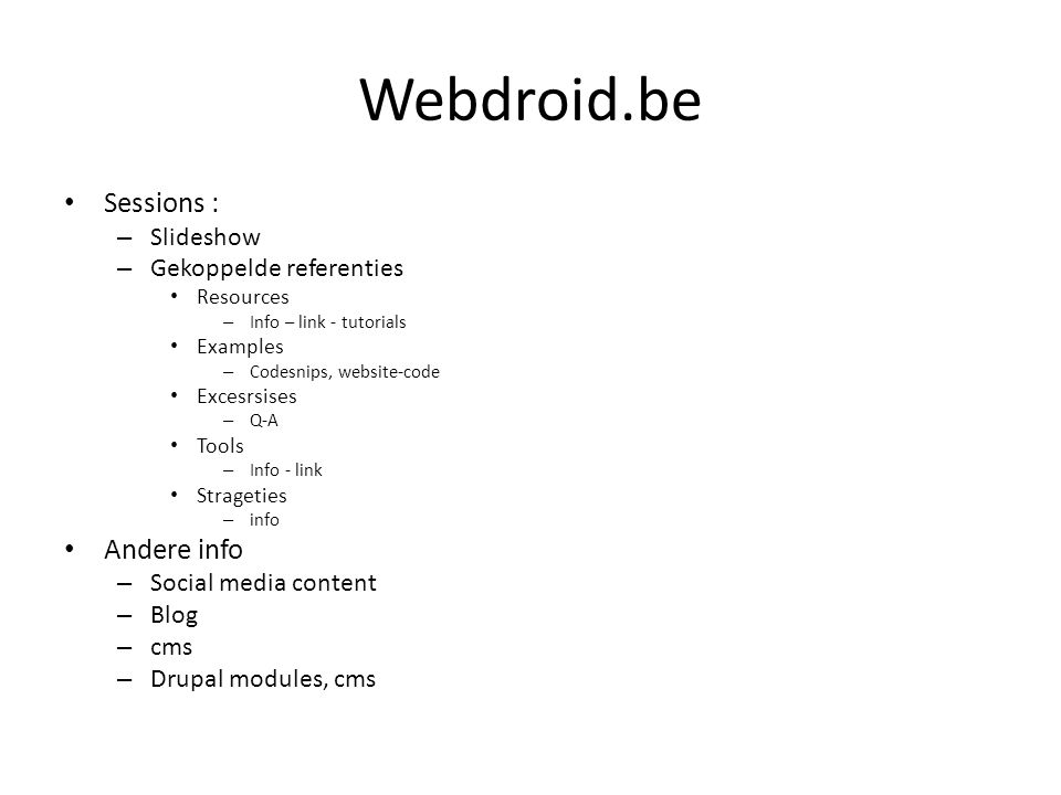 Webdroid.be Sessions : – Slideshow – Gekoppelde referenties Resources – Info – link - tutorials Examples – Codesnips, website-code Excesrsises – Q-A Tools – Info - link Strageties – info Andere info – Social media content – Blog – cms – Drupal modules, cms