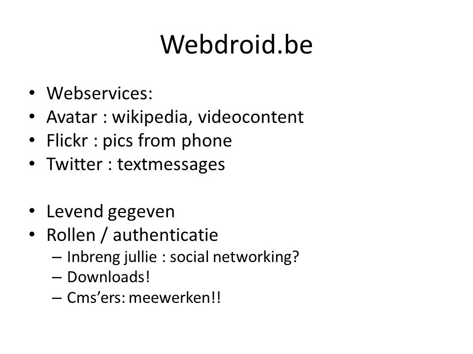 Webdroid.be Webservices: Avatar : wikipedia, videocontent Flickr : pics from phone Twitter : textmessages Levend gegeven Rollen / authenticatie – Inbreng jullie : social networking.