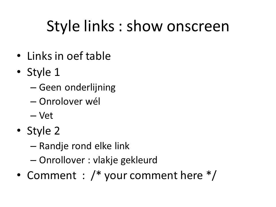 Style links : show onscreen Links in oef table Style 1 – Geen onderlijning – Onrolover wél – Vet Style 2 – Randje rond elke link – Onrollover : vlakje gekleurd Comment : /* your comment here */