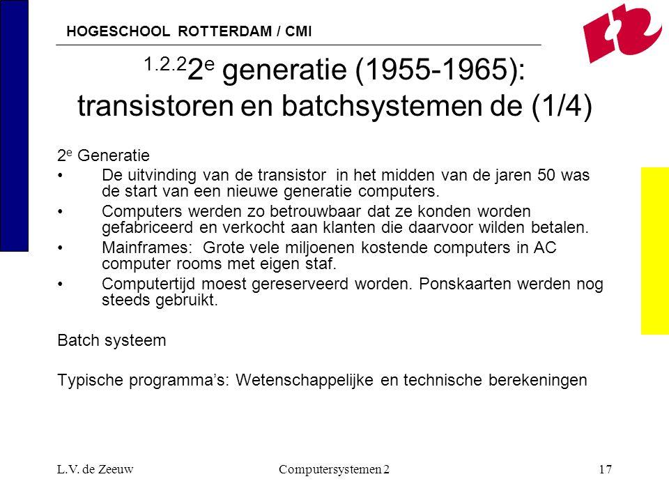 HOGESCHOOL ROTTERDAM / CMI L.V. de ZeeuwComputersystemen 217 1.2.2 2 e generatie (1955-1965): transistoren en batchsystemen de (1/4) 2 e Generatie De