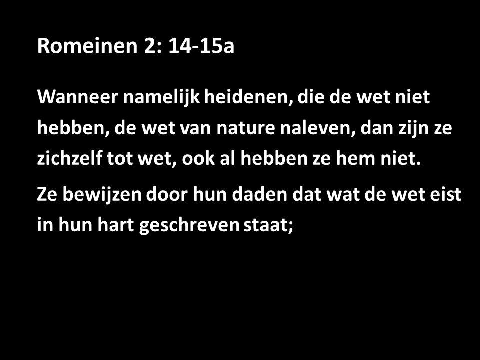 Romeinen 2: 14-15a Wanneer namelijk heidenen, die de wet niet hebben, de wet van nature naleven, dan zijn ze zichzelf tot wet, ook al hebben ze hem niet.