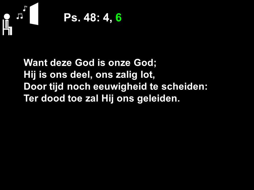 Ps. 48: 4, 6 Want deze God is onze God; Hij is ons deel, ons zalig lot, Door tijd noch eeuwigheid te scheiden: Ter dood toe zal Hij ons geleiden.