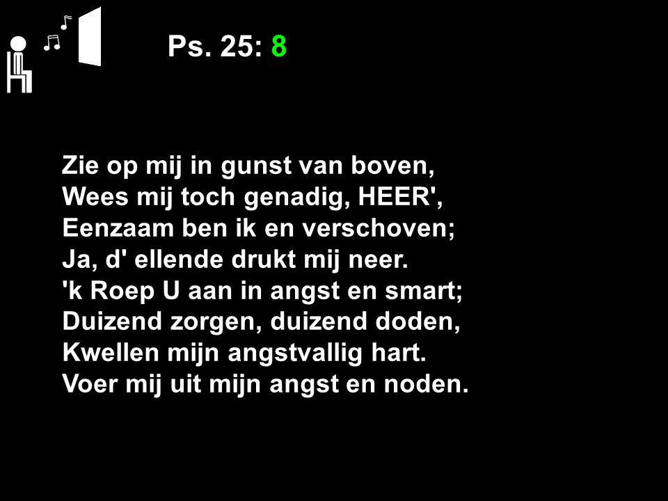 Ps. 25: 8 Zie op mij in gunst van boven, Wees mij toch genadig, HEER', Eenzaam ben ik en verschoven; Ja, d' ellende drukt mij neer. 'k Roep U aan in a