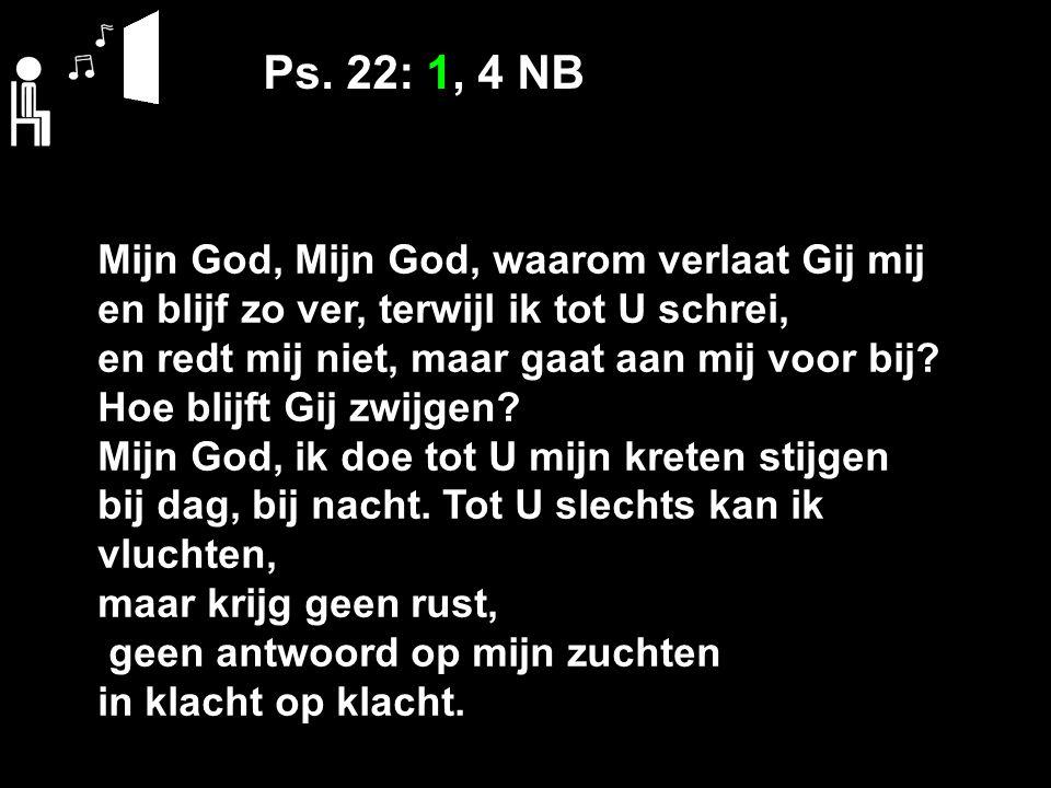 Ps. 22: 1, 4 NB Mijn God, Mijn God, waarom verlaat Gij mij en blijf zo ver, terwijl ik tot U schrei, en redt mij niet, maar gaat aan mij voor bij? Hoe