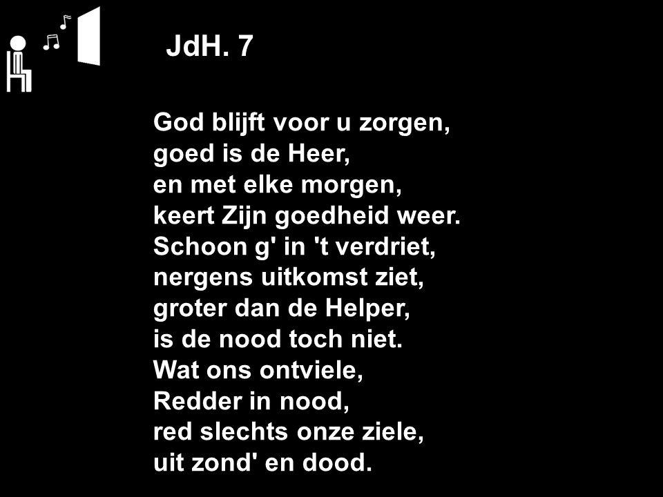 JdH. 7 God blijft voor u zorgen, goed is de Heer, en met elke morgen, keert Zijn goedheid weer. Schoon g' in 't verdriet, nergens uitkomst ziet, grote