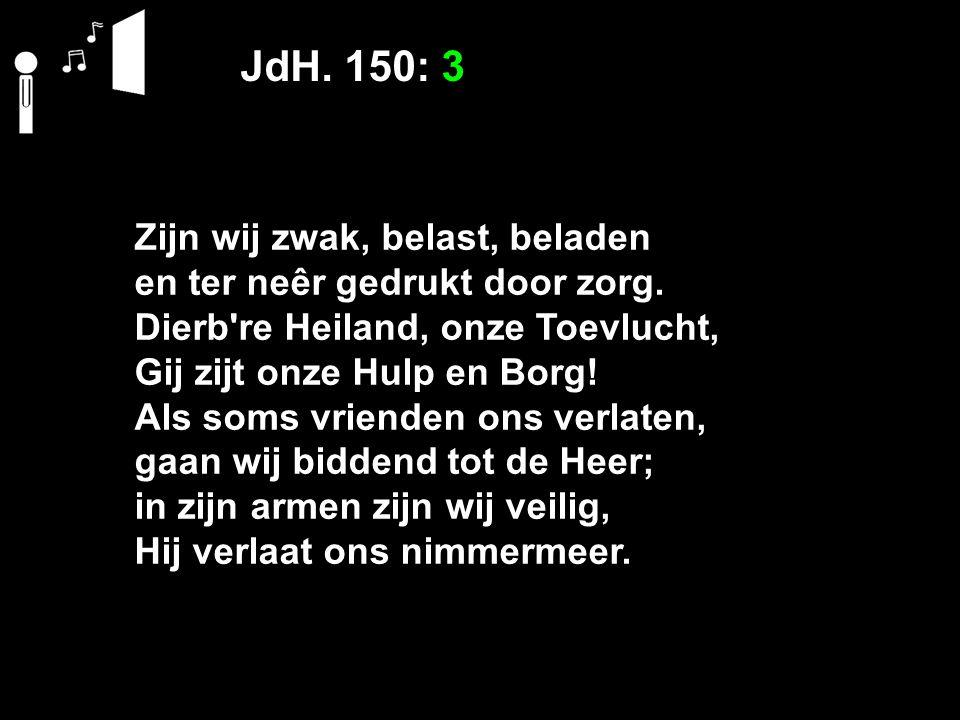 JdH. 150: 3 Zijn wij zwak, belast, beladen en ter neêr gedrukt door zorg. Dierb're Heiland, onze Toevlucht, Gij zijt onze Hulp en Borg! Als soms vrien