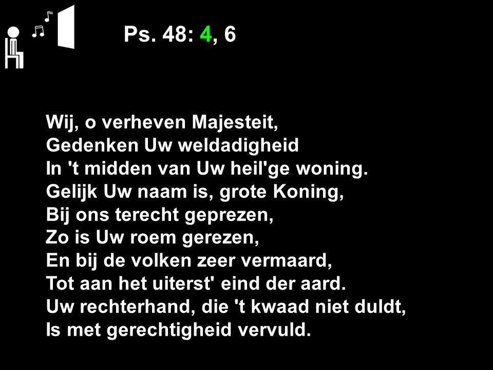 Ps. 48: 4, 6 Wij, o verheven Majesteit, Gedenken Uw weldadigheid In 't midden van Uw heil'ge woning. Gelijk Uw naam is, grote Koning, Bij ons terecht