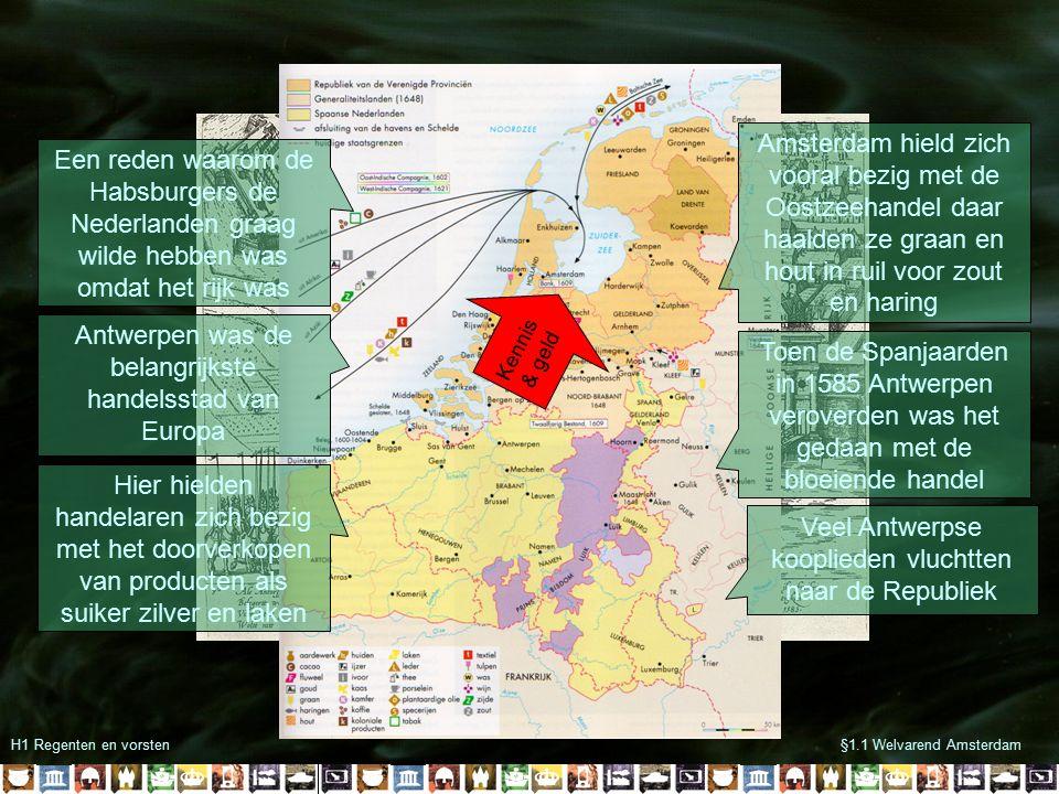 H1 Regenten en vorsten§1.1 Welvarend Amsterdam Een reden waarom de Habsburgers de Nederlanden graag wilde hebben was omdat het rijk was Antwerpen was de belangrijkste handelsstad van Europa Hier hielden handelaren zich bezig met het doorverkopen van producten als suiker zilver en laken Amsterdam hield zich vooral bezig met de Oostzeehandel daar haalden ze graan en hout in ruil voor zout en haring Toen de Spanjaarden in 1585 Antwerpen veroverden was het gedaan met de bloeiende handel Veel Antwerpse kooplieden vluchtten naar de Republiek Kennis & geld