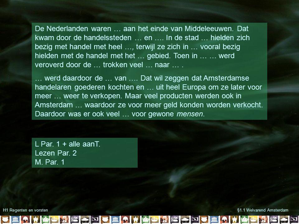 H1 Regenten en vorsten§1.1 Welvarend Amsterdam De Nederlanden waren … aan het einde van Middeleeuwen. Dat kwam door de handelssteden … en …. In de sta
